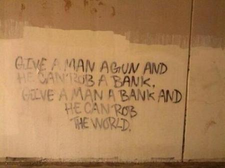 Give a man a gun and he can rob a bank. Give a man a bank and he rob the world.