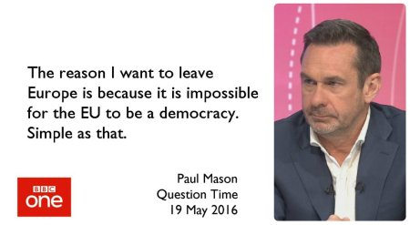 The reason I want to leave Europe is because it is impossble for the EU to be a democracy. -- Paul Mason